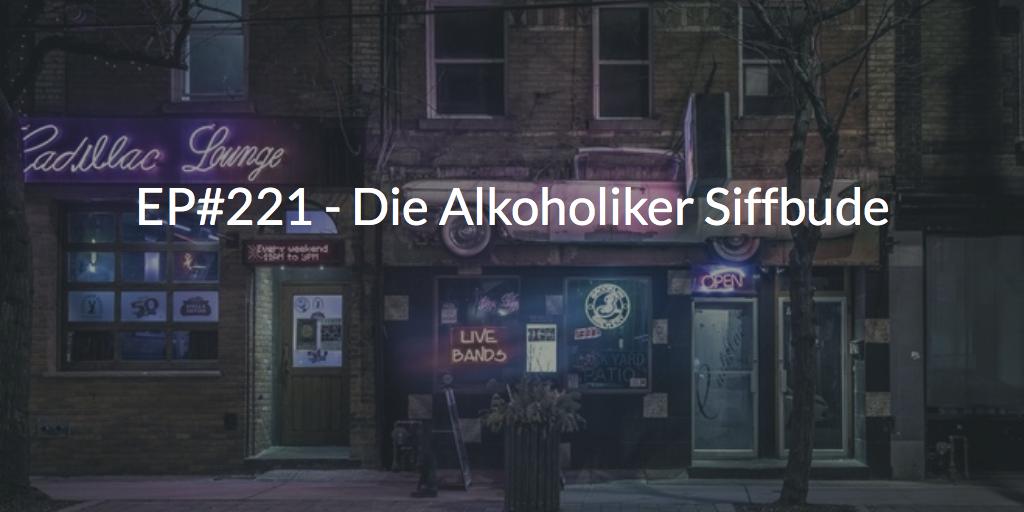 EP#221 - Die Alkoholiker Siffbude