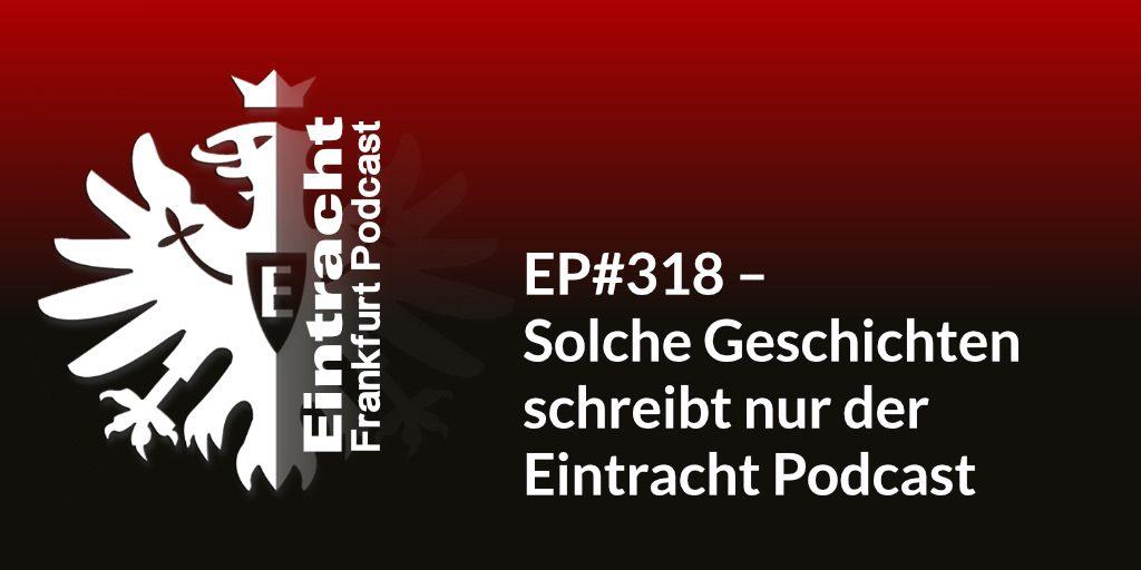 EP#318 – Solche Geschichten schreibt nur der Eintracht Podcast