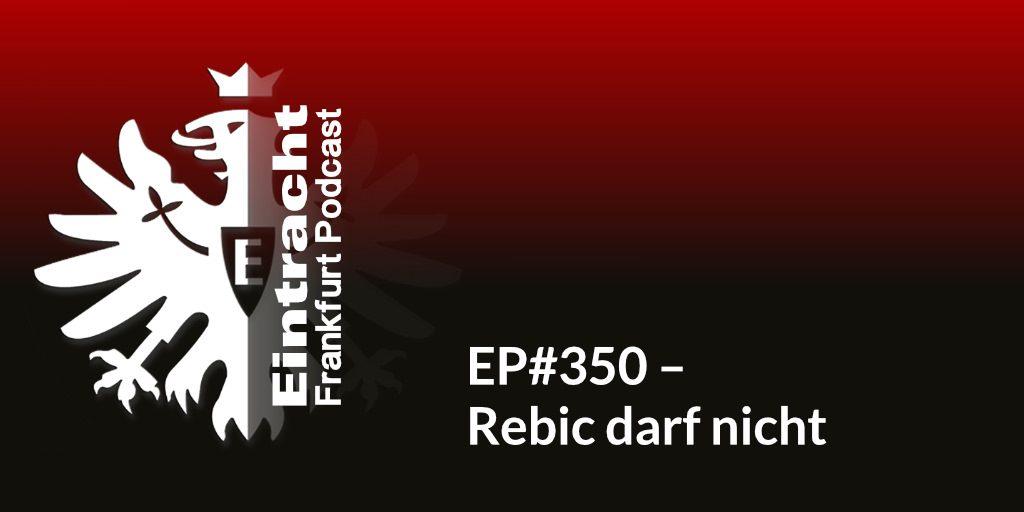 EP#350 – Rebic darf nicht
