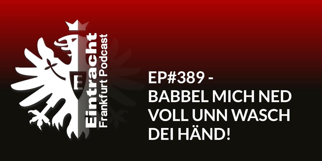 EP#389 - BABBEL MICH NED VOLL UNN WASCH DEI HÄND!